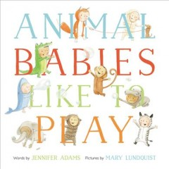 Animal babies like to play /  words byJennifer Adams ; pictures by Mary Lundquist.