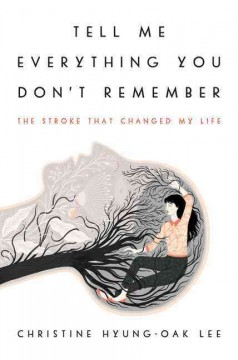 Tell me everything you don't remember : the stroke that changed my life / Christine Hyung-Oak Lee.