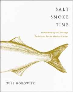 Salt smoke time : homesteading and heritage techniques for the modern kitchen / Will Horowitz ; with Julia Horowitz and Marisa Dobson ; photography by Erin Kornfield and Erica Leone ; illustrations by Julia Horowitz.