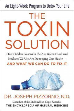 Toxin Solution : How Hidden Poisons in the Air, Water, Food, and Products We Use Are Destroying Our Health - and What We Can Do to Fix It