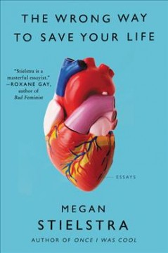 The wrong way to save your life : essays / Megan Stielstra.