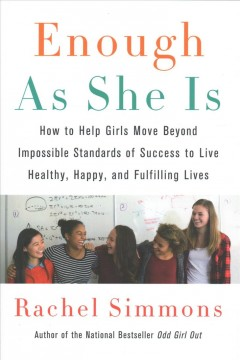 Enough As She Is : How to Help Girls Move Beyond Impossible Standards of Success to Live Healthy, Happy, and Fulfilling Lives