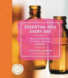 Essential oils every day : rituals and remedies for healing, happiness, and beauty / Hope Gillerman.