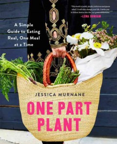 One part plant : a simple guide to eating real, one meal at a time / Jessica Murnane. - Jessica Murnane.