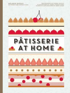 Pâtisserie at home /  Mélanie Dupuis, pâtisserie & instructions ; photography by Pierre Javelle ; illustrations by Yannis Varoutsikos ; scientific explanations by Anne Cazor ; stlyling by Orathay Souksisavanh ; translation, Nicola Young. - Mélanie Dupuis, pâtisserie & instructions ; photography by Pierre Javelle ; illustrations by Yannis Varoutsikos ; scientific explanations by Anne Cazor ; stlyling by Orathay Souksisavanh ; translation, Nicola Young.