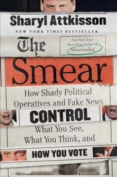 The smear : how shady political operatives and fake news control what you see, what you think, and how you vote / Sharyl Attkisson.