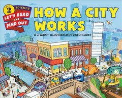How a city works /  by D. J. Ward ; illustrated by Violet Lemay. - by D. J. Ward ; illustrated by Violet Lemay.