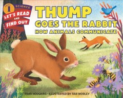 Thump goes the rabbit : how animals communicate / by Fran Hodgkins ; illustrated by Taia Morley. - by Fran Hodgkins ; illustrated by Taia Morley.