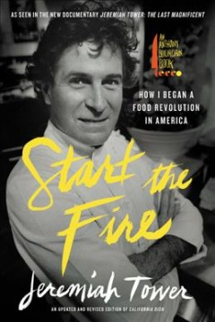 Start the fire : how I began a food revolution in America / Jeremiah Tower.