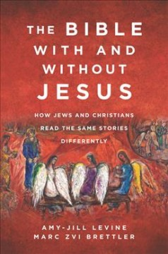 Bible With and Without Jesus : How Jews and Christians Read the Same Stories Differently