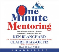 One minute mentoring : how to find and work with a mentor-- and why you'll benefit from being one / Ken Blanchard, Claire Diaz-Ortiz. - Ken Blanchard, Claire Diaz-Ortiz.