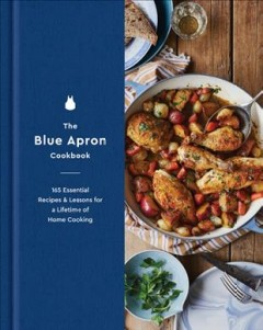 Blue Apron Cookbook : 165 Essential Recipes and Lessons for a Lifetime of Home Cooking
