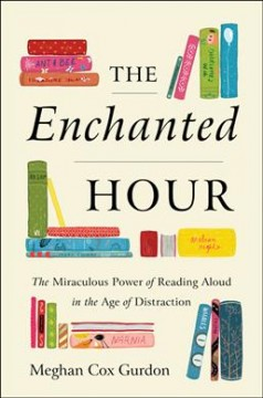 The enchanted hour : the miraculous power of reading aloud in the age of distraction / Meghan Cox Gurdon. - Meghan Cox Gurdon.