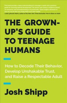 Grown-up's Guide to Teenage Humans : How to Decode Their Behavior, Develop Unshakable Trust, and Raise a Respectable Adult