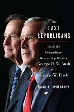 Last Republicans : Inside the Extraordinary Relationship Between George H.w. Bush and George W. Bush