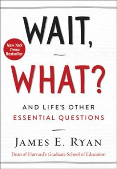 Wait, what? : and life's other essential questions / James E. Ryan Dean of Harvard's Graduate School of Education.