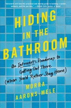Hiding in the Bathroom : An Introvert's Roadmap to Getting Out There When You'd Rather Stay Home