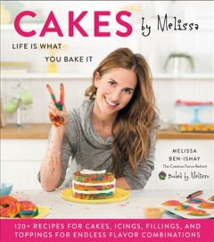 Cakes by Melissa : Life Is What You Bake It: 120+ Recipes for Cakes, Icings, Fillings, and Toppings for Endless Flavor Combinations from the Creative Force Behind
