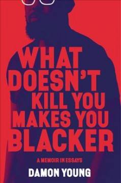 What Doesn't Kill You Makes You Blacker : A Memoir in Essays