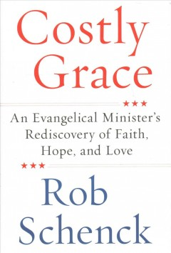 Costly Grace : An Evangelical Minister's Rediscovery of Faith, Hope, and Love