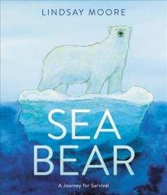 Sea bear : a journey for survival / written and illustrated by Lindsay Moore. - written and illustrated by Lindsay Moore.