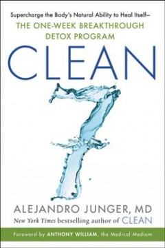 Clean 7 : Supercharge the Body's Natural Ability to Heal Itself—the One-week Breakthrough Detox Program