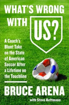 What's Wrong With US? : A Coach's Blunt Take on the State of American Soccer After a Lifetime on the Touchline