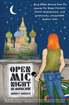 Open Mic Night in Moscow : And Other Stories from My Search for Black Markets, Soviet Architecture, and Emotionally Unavailable Russian Men