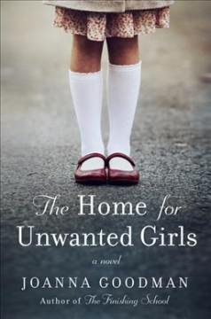 Home for unwanted girls : a novel / Joanna Goodman. - Joanna Goodman.