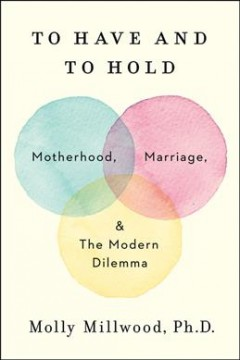 To Have and to Hold : Motherhood, Marriage, and the Modern Dilemma