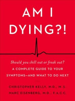 Am I dying?! : a complete guide to your symptoms -- and what to do next / Christopher Kelly, M.D., M.S., Marc Eisenberg, M.D., F.A.C.C..