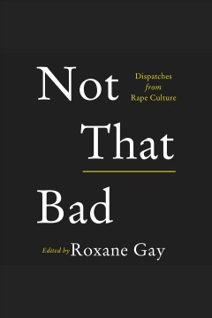 Not that bad : dispatches from rape culture / edited by Roxane Gay.