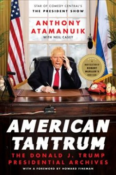 American tantrum : the Donald J. Trump presidential archives / Anthony Atamanuk with Neil Casey ; foreword by Howard Fineman.