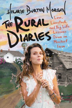 The rural diaries : love, livestock, and big life lessons down on Mischief Farm / Hilarie Burton Morgan. - Hilarie Burton Morgan.