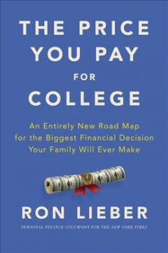 Price You Pay for College : An Entirely New Road Map for the Biggest Financial Decision Your Family Will Ever Make