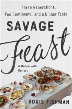 Savage Feast : Three Generations, Two Continents, and a Dinner Table, a Memoir With Recipes