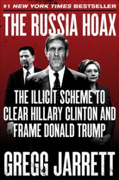 The Russia hoax : the illicit scheme to clear Hillary Clinton and frame Donald Trump / Gregg Jarrett.