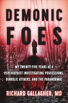 Demonic foes : my twenty-five years as a psychiatrist investigating possessions, diabolic attacks, and the paranormal / Richard Gallagher, MD. - Richard Gallagher, MD.