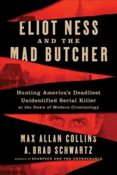 Eliot Ness and the mad butcher : hunting America's deadliest unidentified serial killer at the dawn of modern criminology / Max Allan Collins and A. Brad Schwartz.