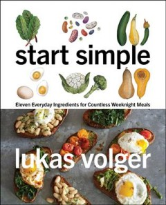 Start simple : eleven everyday ingredients for countless weeknight meals / Lukas Volger.