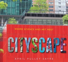 Cityscape : where science and art meet / April Pulley Sayre.