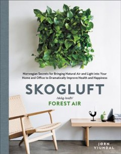 Skogluft /skog-looft/ : forest air : Norwegian secrets for bringing natural air and light into your home and office to dramatically improve health and happiness / Jørn Viumdal ; translation by Robert Ferguson.