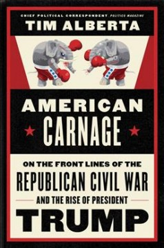 American carnage : on the front lines of the Republican civil war and the rise of President Trump / Tim Alberta. - Tim Alberta.