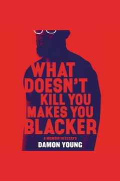 What Doesn't Kill You Makes You Blacker /  Damon Young. - Damon Young.