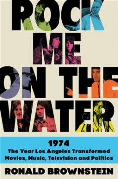 Rock me on the water : 1974 : the year Los Angeles transformed movies, music, television, and politics / Ronald Brownstein. - Ronald Brownstein.