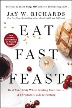 Eat, Fast, Feast : Heal Your Body While Feeding Your Soul—a Christian Guide to Fasting