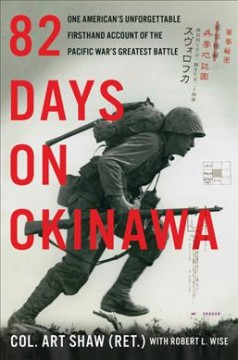 82 days on Okinawa : one American's unforgettable firsthand account of the Pacific war's greatest battle / Col. Art Shaw (Ret.) with Robert L. Wise. - Col. Art Shaw (Ret.) with Robert L. Wise.