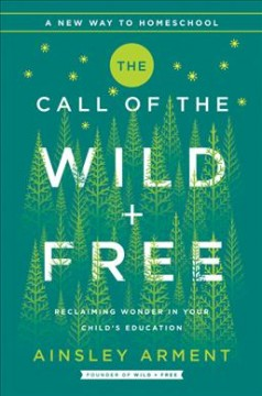 Call of the Wild + Free : Reclaiming Wonder in Your Child's Education