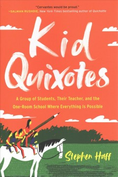 Kid Quixotes : a group of students, their teacher, and the one-room school where everything is possible / Stephen Haff.