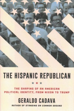 The Hispanic Republican : the shaping of an American political identity, from Nixon to Trump / Geraldo Cadava.